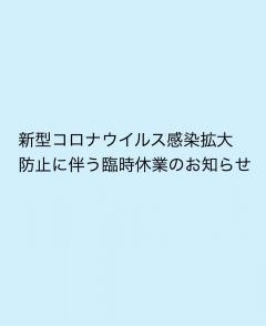 【新型コロナウィルス感染拡大防止に伴う臨時休業のお知らせ】